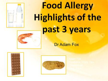 Food Allergy Highlights of the past 3 years Adam Fox Paediatric Study Day Cheltenham June 2004 Dr Adam Fox.