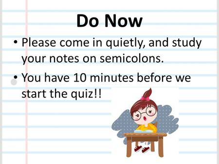 Do Now Please come in quietly, and study your notes on semicolons.