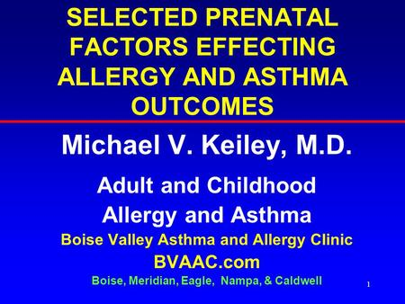 1 SELECTED PRENATAL FACTORS EFFECTING ALLERGY AND ASTHMA OUTCOMES Michael V. Keiley, M.D. Adult and Childhood Allergy and Asthma Boise Valley Asthma and.