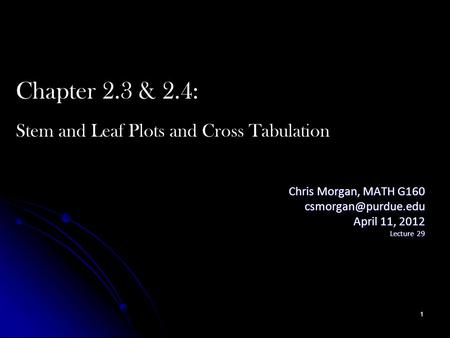 Chris Morgan, MATH G160 April 11, 2012 Lecture 29 Chapter 2.3 & 2.4: Stem and Leaf Plots and Cross Tabulation 1.