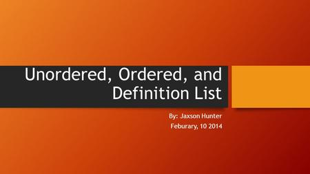 Unordered, Ordered, and Definition List By: Jaxson Hunter Feburary, 10 2014.