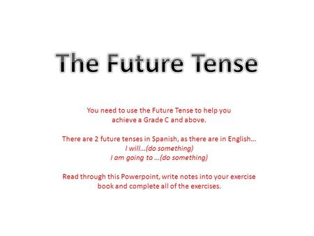 You need to use the Future Tense to help you achieve a Grade C and above. There are 2 future tenses in Spanish, as there are in English… I will…(do something)