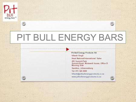 Pit Bull Energy Products SA Vikesh Singh Head National/International Sales 495 Summit Park Summit Road, Motswedi house, Office B Morning Side Sandton,