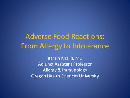 Adverse Food Reactions: From Allergy to Intolerance Barzin Khalili, MD Adjunct Assistant Professor Allergy & Immunology Oregon Health Sciences University.