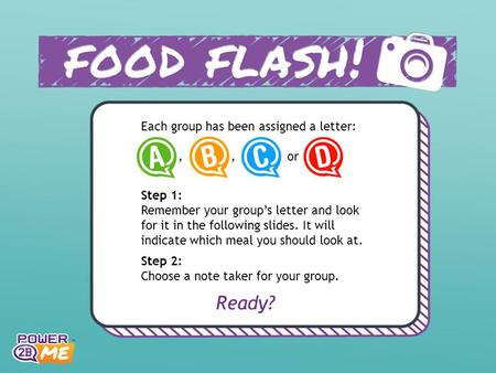 Each group has been assigned a letter:,, or Step 1: Remember your group's letter and look for it in the following slides. It will indicate which meal you.
