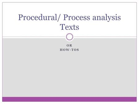 OR HOW-TOS Procedural/ Process analysis Texts. What is the purpose of a Procedural text/ Process Analysis? To give step by step instructions To tell how.