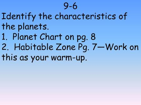 9-6 Identify the characteristics of the planets. 1. Planet Chart on pg. 8 2. Habitable Zone Pg. 7—Work on this as your warm-up.