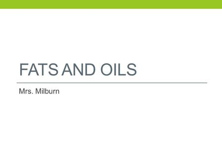 FATS AND OILS Mrs. Milburn. Food Fact Fats protect internal organs from shock and injury, insulate the body, and promote healthy skin. Fats provide 9.
