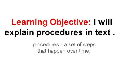 Learning Objective: I will explain procedures in text. procedures - a set of steps that happen over time.