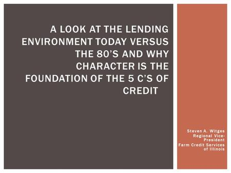 Steven A. Witges Regional Vice- President Farm Credit Services of Illinois A LOOK AT THE LENDING ENVIRONMENT TODAY VERSUS THE 80'S AND WHY CHARACTER IS.