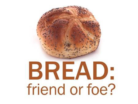 BREAD: friend or foe?.