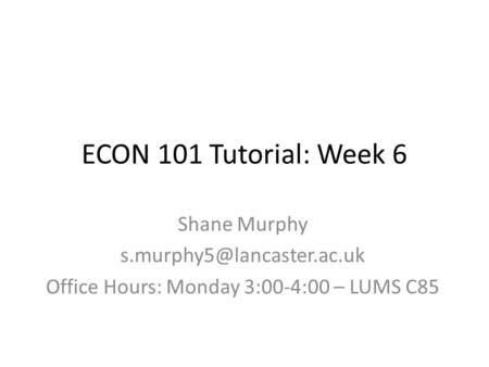 ECON 101 Tutorial: Week 6 Shane Murphy Office Hours: Monday 3:00-4:00 – LUMS C85.