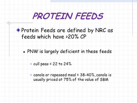 PROTEIN FEEDS Protein Feeds are defined by NRC as feeds which have >20% CP PNW is largely deficient in these feeds  cull peas = 22 to 24%  canola or.