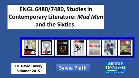 ENGL 6480/7480, Studies in Contemporary Literature: Mad Men and the Sixties Dr. David Lavery Summer 2015 Sylvia Plath.