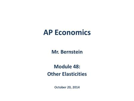 AP Economics Mr. Bernstein Module 48: Other Elasticities October 20, 2014.