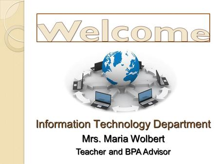 Information Technology Department Mrs. Maria Wolbert Teacher and BPA Advisor.