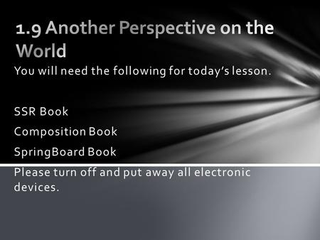 You will need the following for today's lesson. SSR Book Composition Book SpringBoard Book Please turn off and put away all electronic devices.