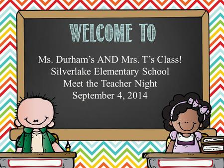 Hello. My name is Ms. Durham's AND Mrs. T's Class! Silverlake Elementary School Meet the Teacher Night September 4, 2014.