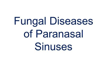 Fungal Diseases of Paranasal Sinuses. Classification Non invasive fungal rhinosinusitis. –Allergic fungal rhinosinusitis –Mycetoma Invasive fungal rhinosinusitis.