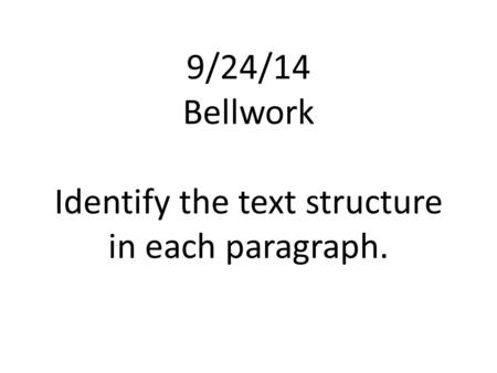 9/24/14 Bellwork Identify the text structure in each paragraph.