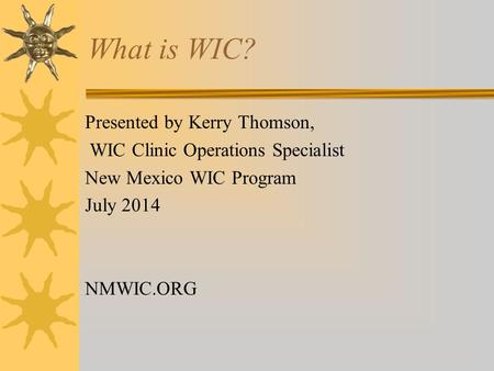 What is WIC? Presented by Kerry Thomson, WIC Clinic Operations Specialist New Mexico WIC Program July 2014 NMWIC.ORG.