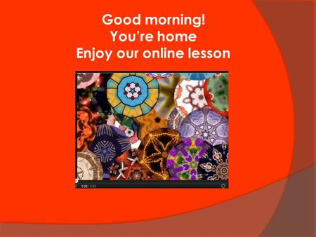 Good morning! You're home Enjoy our online lesson.