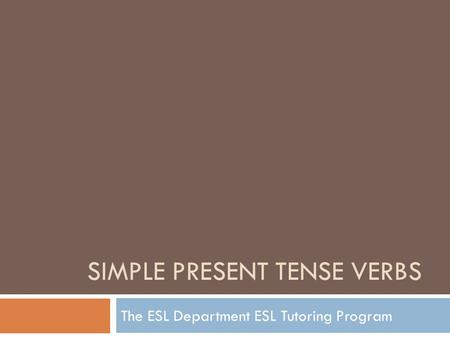 SIMPLE PRESENT TENSE VERBS The ESL Department ESL Tutoring Program.