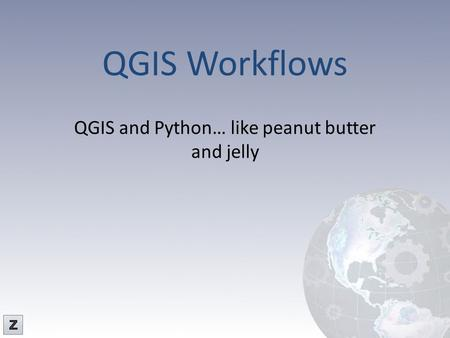 QGIS Workflows QGIS and Python… like peanut butter and jelly.