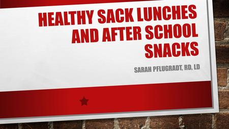 HEALTHY SACK LUNCHES AND AFTER SCHOOL SNACKS SARAH PFLUGRADT, RD, LD.