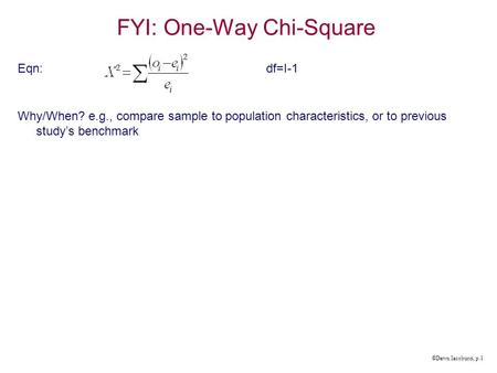 ©Dawn Iacobucci, p.1 FYI: One-Way Chi-Square Eqn:df=I-1 Why/When? e.g., compare sample to population characteristics, or to previous study's benchmark.