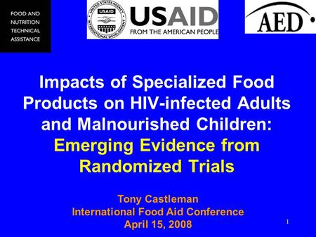 1 Impacts of Specialized Food Products on HIV-infected Adults and Malnourished Children: Emerging Evidence from Randomized Trials Tony Castleman International.