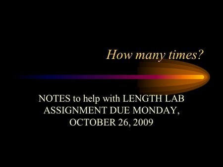 How many times? NOTES to help with LENGTH LAB ASSIGNMENT DUE MONDAY, OCTOBER 26, 2009.