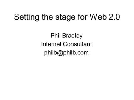 Setting the stage for Web 2.0 Phil Bradley Internet Consultant