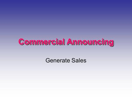 Commercial Announcing Generate Sales. Who Develops Them? Large Markets- Agencies write Smaller Markets- Continuity Writer DJ Live Reads from fact sheets.