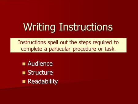 Writing Instructions Audience Audience Structure Structure Readability Readability Instructions spell out the steps required to complete a particular procedure.
