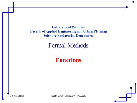12 April 2009Instructor: Tasneem Darwish1 University of Palestine Faculty of Applied Engineering and Urban Planning Software Engineering Department Formal.