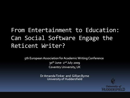 From Entertainment to Education: Can Social Software Engage the Reticent Writer? 5th European Association for Academic Writing Conference 30 th June- 2.