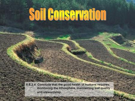 Soil Conservation 6.E.2.4 Conclude that the good health of humans requires: monitoring the lithosphere, maintaining soil quality.