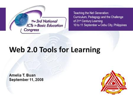 Web 2.0 Tools for Learning Teaching the Net Generation: Curriculum, Pedagogy and the Challenge of 21 st Century Learning 10 to 11 September  Cebu City,