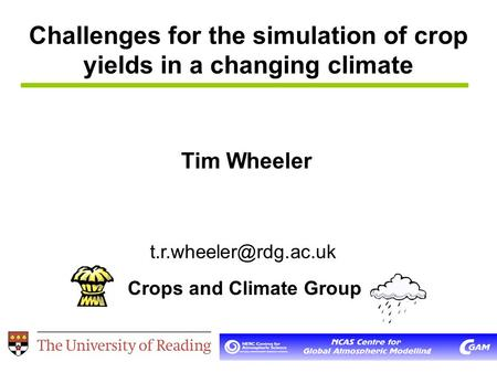 Challenges for the simulation of crop yields in a changing climate Tim Wheeler Crops and Climate Group