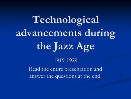Technological advancements during the Jazz Age 1919-1929 Read the entire presentation and answer the questions at the end!