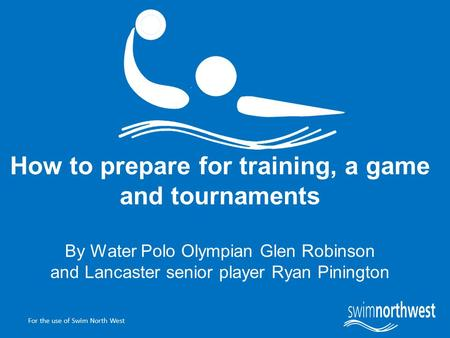 For the use of Swim North West How to prepare for training, a game and tournaments By Water Polo Olympian Glen Robinson and Lancaster senior player Ryan.