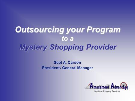 Outsourcing your Program to a Mystery Shopping Provider Scot A. Carson President / General Manager.