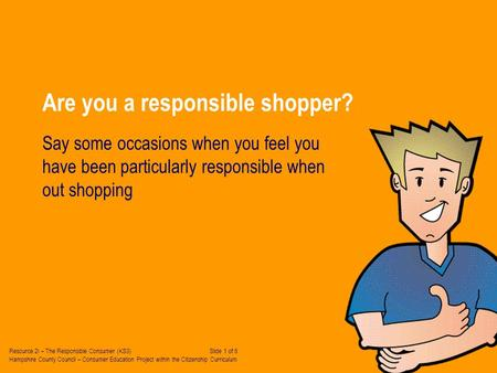 Are you a responsible shopper? Say some occasions when you feel you have been particularly responsible when out shopping Resource 2i – The Responsible.