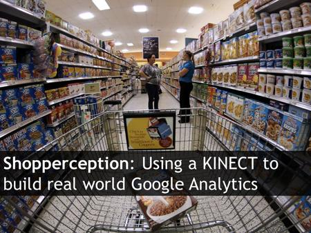 Agile Route Shopper Tracker Shopperception: Using a KINECT to build real world Google Analytics.