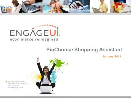 550 15th Street, Suite 21 San Francisco, CA 94103 866-579-2010 www.EngageUI.com PinChoose Shopping Assistant January 2013.