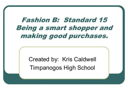 Fashion B: Standard 15 Being a smart shopper and making good purchases. Created by: Kris Caldwell Timpanogos High School.
