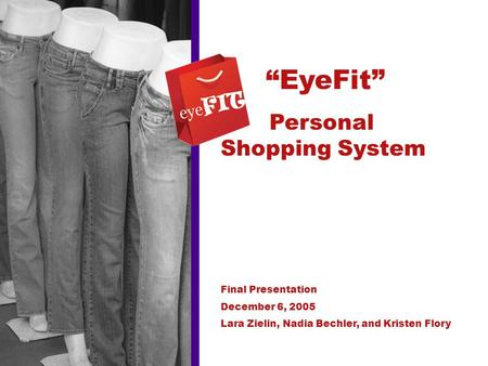 """EyeFit"" Personal Shopping System Final Presentation December 6, 2005 Lara Zielin, Nadia Bechler, and Kristen Flory."