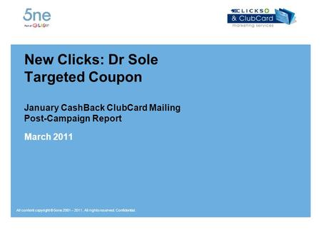 All content copyright © 5one 2001 – 2011. All rights reserved. Confidential. New Clicks: Dr Sole Targeted Coupon January CashBack ClubCard Mailing Post-Campaign.