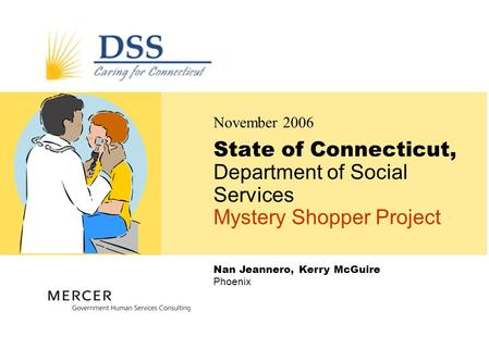 Nan Jeannero, Kerry McGuire Phoenix State of Connecticut, Department of Social Services Mystery Shopper Project November 2006.